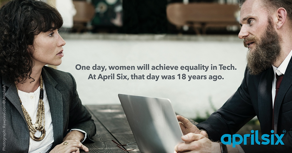 One day, women will achieve equality in Tech. At April Six, that day was 18 years ago.